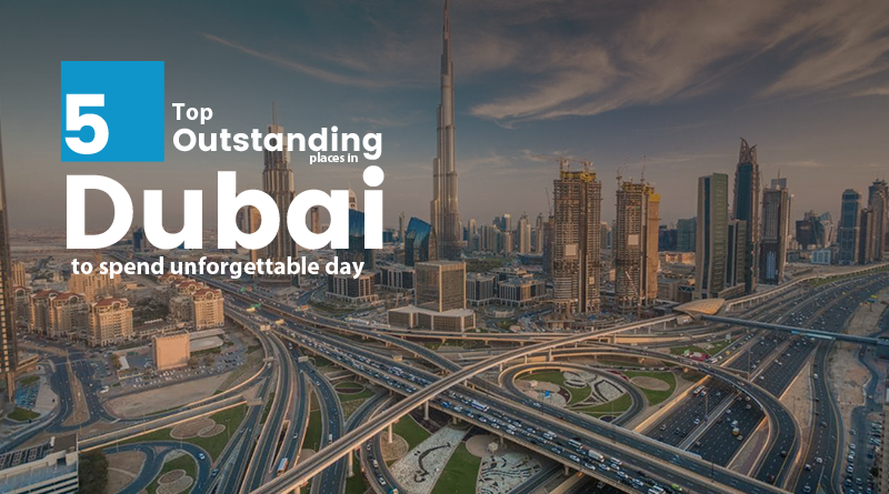 5 Outstanding Places in Dubai to Spend Unforgettable Day